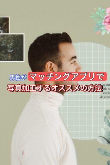 男性がマッチングアプリの写真を加工するオススメの方法【超簡単!】